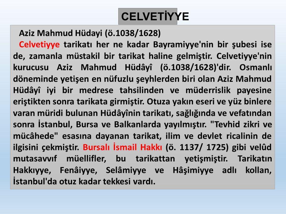 Aziz Mahmud Hüdayi (ö.1038/1628) Celvetiyye tarikatı her ne kadar Bayramiyye nin bir şubesi ise de, zamanla müstakil bir tarikat haline gelmiştir.