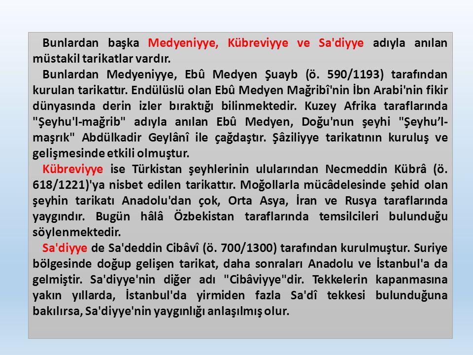 Bunlardan başka Medyeniyye, Kübreviyye ve Sa'diyye adıyla anılan müstakil tarikatlar vardır. Bunlardan Medyeniyye, Ebû Medyen Şuayb (ö. 590/1193) tara