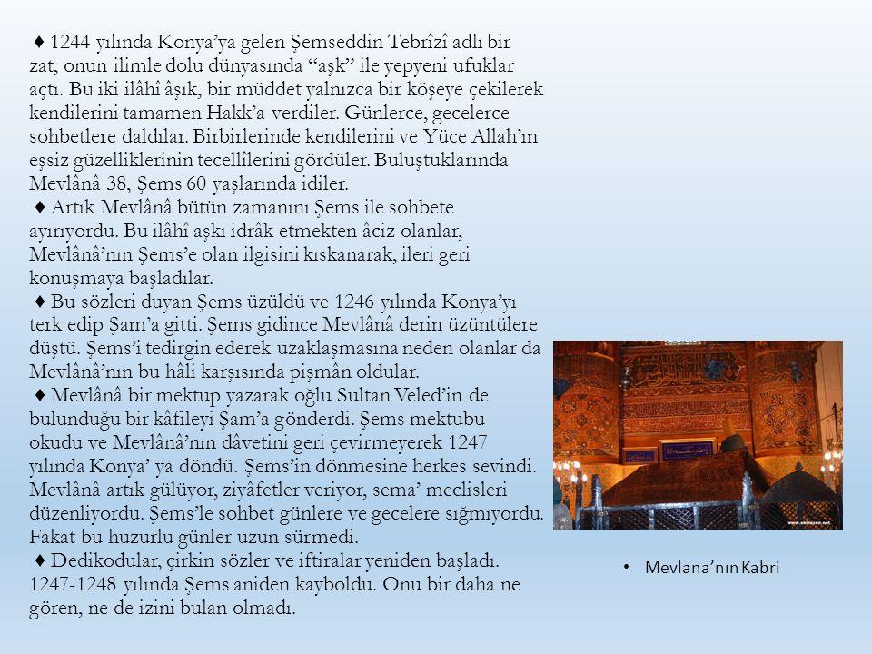 """♦ 1244 yılında Konya'ya gelen Şemseddin Tebrîzî adlı bir zat, onun ilimle dolu dünyasında """"aşk"""" ile yepyeni ufuklar açtı. Bu iki ilâhî âşık, bir müdde"""