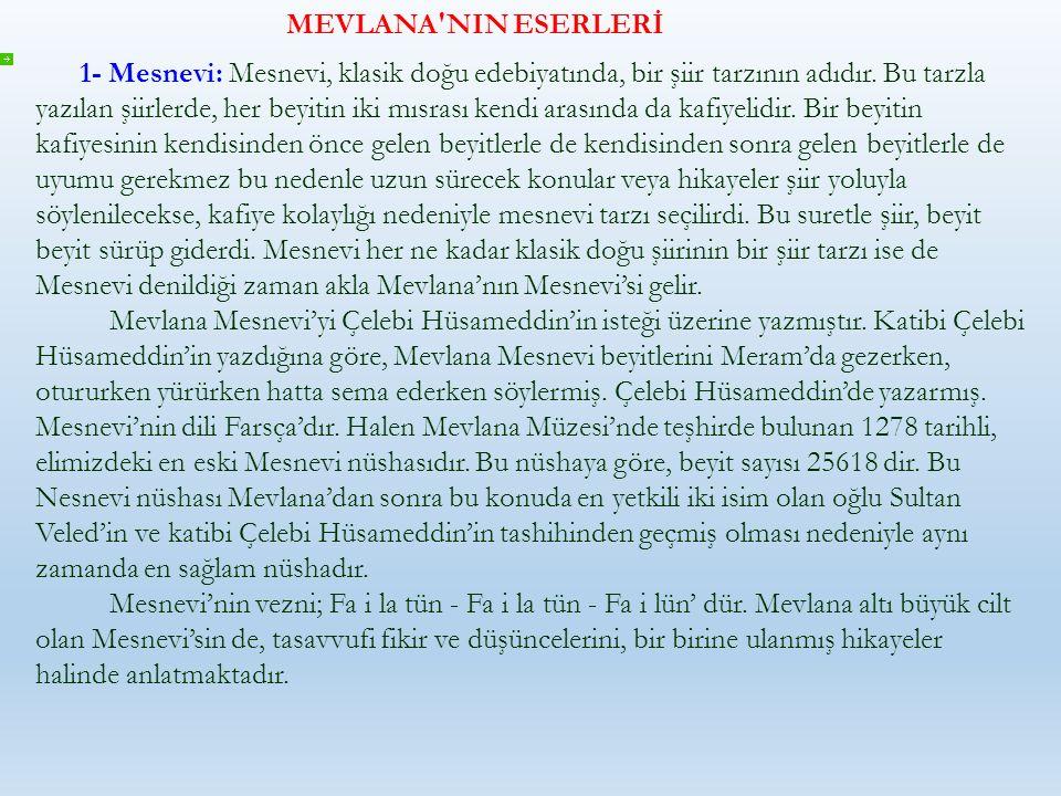 MEVLANA'NIN ESERLERİ 1- Mesnevi: Mesnevi, klasik doğu edebiyatında, bir şiir tarzının adıdır. Bu tarzla yazılan şiirlerde, her beyitin iki mısrası ken
