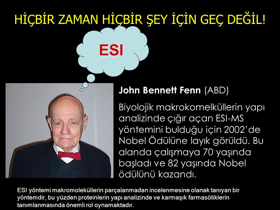 John Bennett Fenn (ABD) Biyolojik makrokomelküllerin yapı analizinde çığır açan ESI-MS yöntemini bulduğu için 2002'de Nobel Ödülüne layık görüldü.