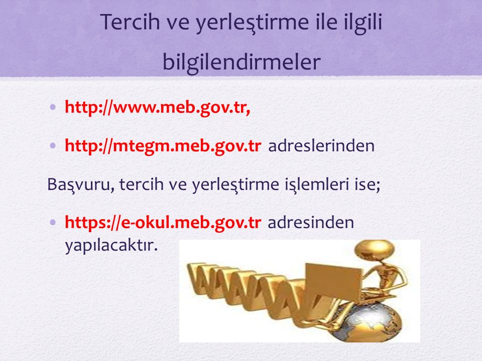 Tercih ve yerleştirme ile ilgili bilgilendirmeler http://www.meb.gov.tr, http://mtegm.meb.gov.tr adreslerinden Başvuru, tercih ve yerleştirme işlemleri ise; https://e-okul.meb.gov.tr adresinden yapılacaktır.