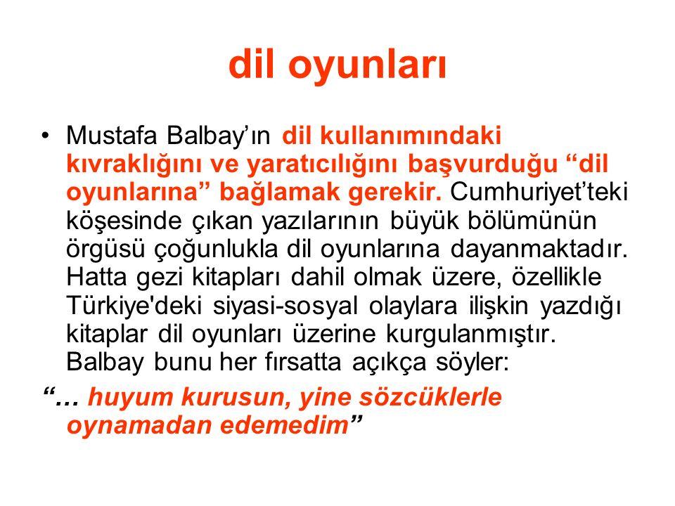 """dil oyunları Mustafa Balbay'ın dil kullanımındaki kıvraklığını ve yaratıcılığını başvurduğu """"dil oyunlarına"""" bağlamak gerekir. Cumhuriyet'teki köşesin"""