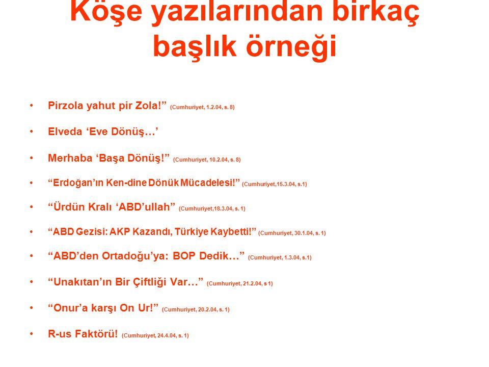 """Köşe yazılarından birkaç başlık örneği Pirzola yahut pir Zola!"""" (Cumhuriyet, 1.2.04, s. 8) Elveda 'Eve Dönüş…' Merhaba 'Başa Dönüş!"""" (Cumhuriyet, 10.2"""
