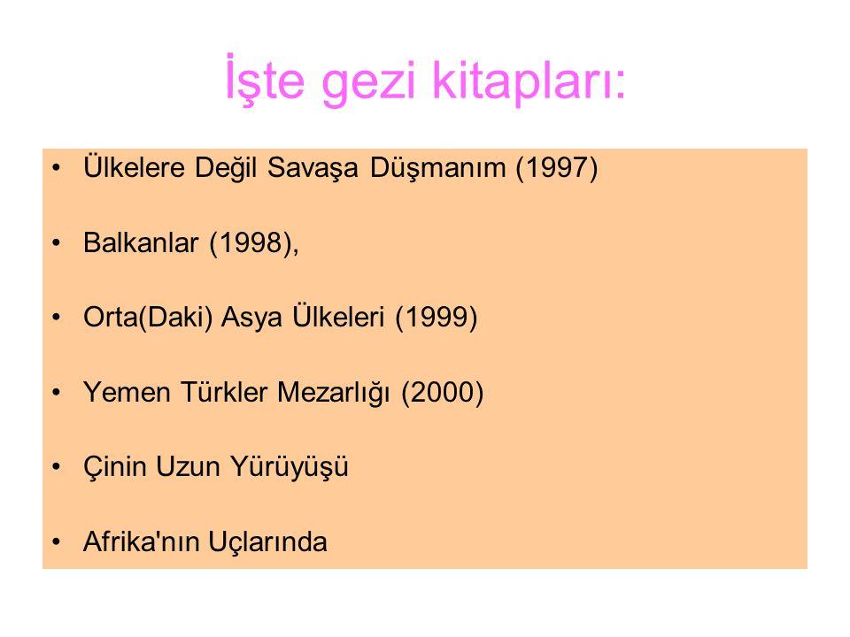 İşte gezi kitapları: Ülkelere Değil Savaşa Düşmanım (1997) Balkanlar (1998), Orta(Daki) Asya Ülkeleri (1999) Yemen Türkler Mezarlığı (2000) Çinin Uzun