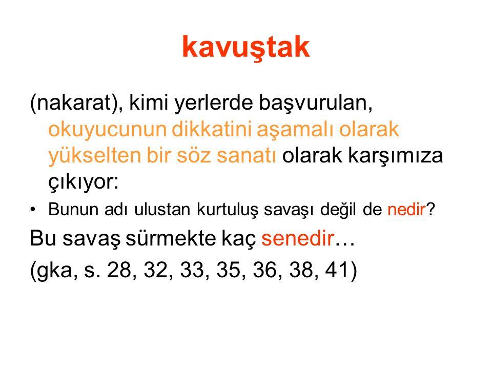 kavuştak (nakarat), kimi yerlerde başvurulan, okuyucunun dikkatini aşamalı olarak yükselten bir söz sanatı olarak karşımıza çıkıyor: Bunun adı ulustan
