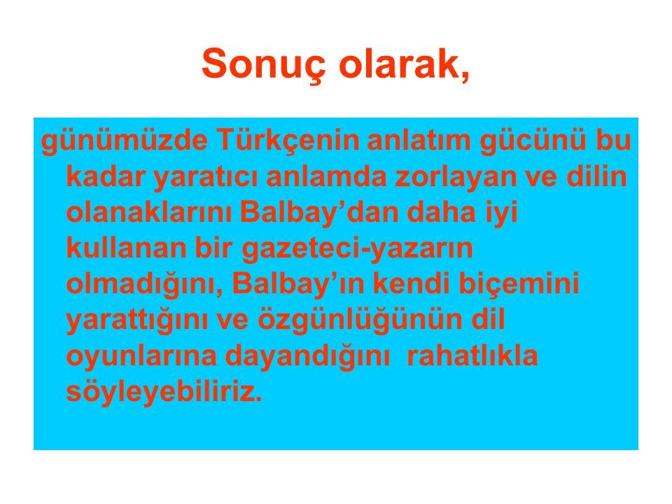 Sonuç olarak, günümüzde Türkçenin anlatım gücünü bu kadar yaratıcı anlamda zorlayan ve dilin olanaklarını Balbay'dan daha iyi kullanan bir gazeteci-ya