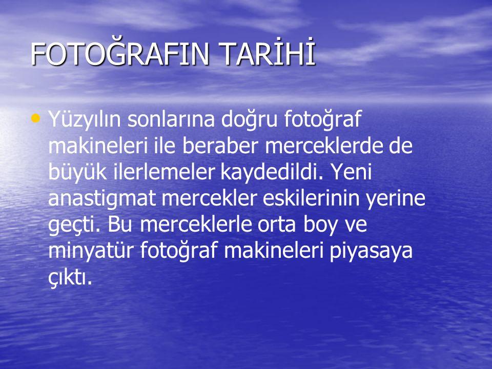 FOTOĞRAFIN TARİHİ Yüzyılın sonlarına doğru fotoğraf makineleri ile beraber merceklerde de büyük ilerlemeler kaydedildi.