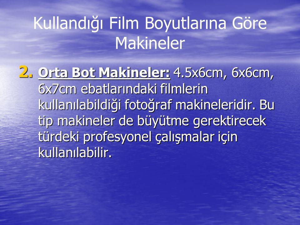 Kullandığı Film Boyutlarına Göre Makineler 2. Orta Bot Makineler: 4.5x6cm, 6x6cm, 6x7cm ebatlarındaki filmlerin kullanılabildiği fotoğraf makineleridi