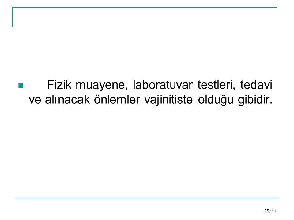 Fizik muayene, laboratuvar testleri, tedavi ve alınacak önlemler vajinitiste olduğu gibidir. 25/44