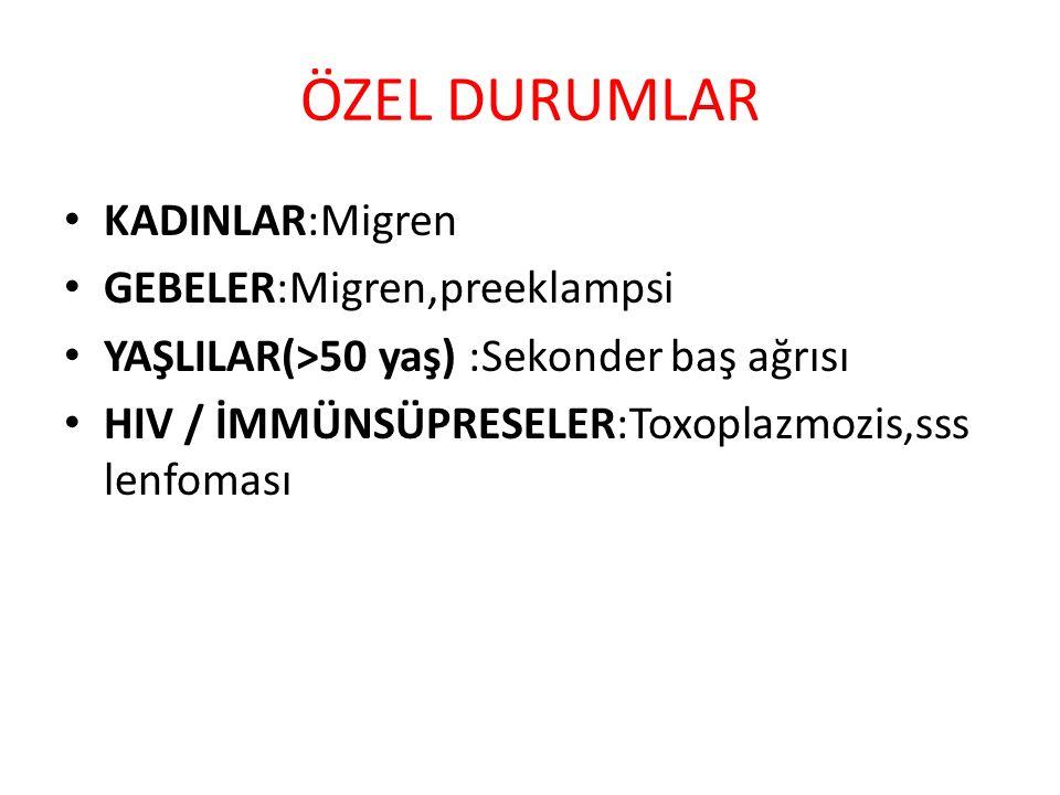 ÖZEL DURUMLAR KADINLAR:Migren GEBELER:Migren,preeklampsi YAŞLILAR(>50 yaş) :Sekonder baş ağrısı HIV / İMMÜNSÜPRESELER:Toxoplazmozis,sss lenfoması