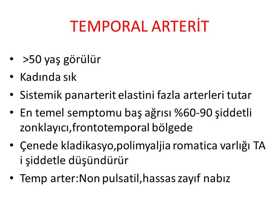 TEMPORAL ARTERİT >50 yaş görülür Kadında sık Sistemik panarterit elastini fazla arterleri tutar En temel semptomu baş ağrısı %60-90 şiddetli zonklayıcı,frontotemporal bölgede Çenede kladikasyo,polimyaljia romatica varlığı TA i şiddetle düşündürür Temp arter:Non pulsatil,hassas zayıf nabız