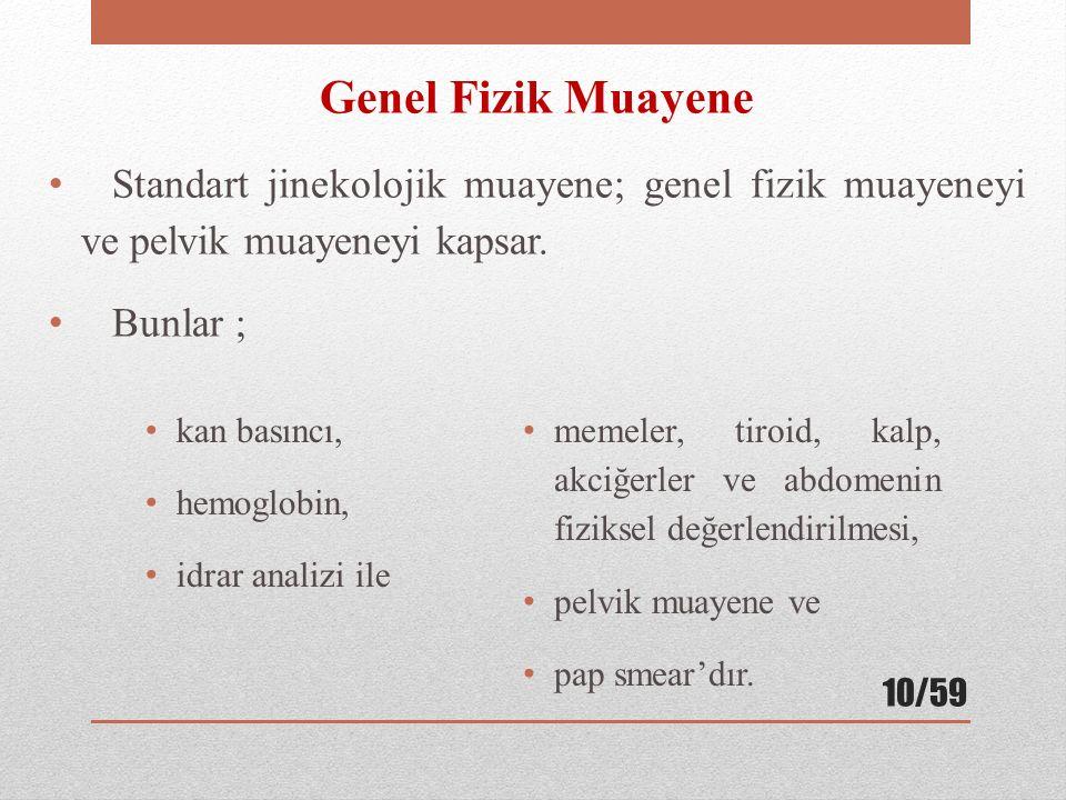 Genel Fizik Muayene Standart jinekolojik muayene; genel fizik muayeneyi ve pelvik muayeneyi kapsar. Bunlar ; kan basıncı, hemoglobin, idrar analizi il