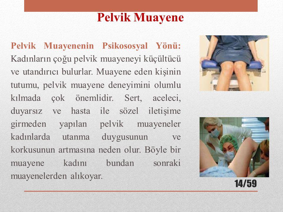 Pelvik Muayenenin Psikososyal Yönü: Kadınların çoğu pelvik muayeneyi küçültücü ve utandırıcı bulurlar. Muayene eden kişinin tutumu, pelvik muayene den