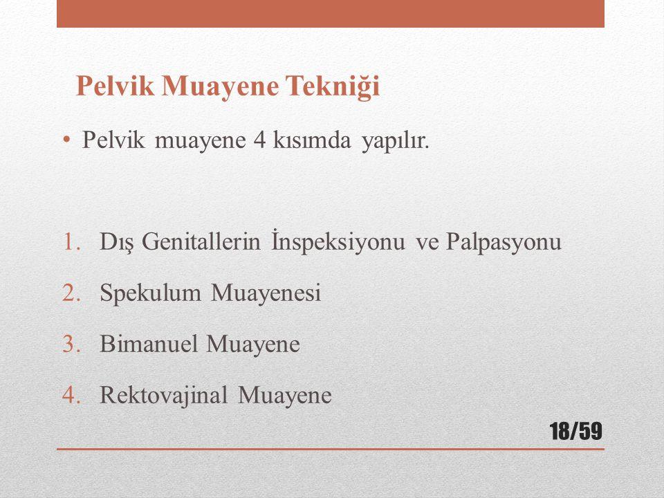 Pelvik Muayene Tekniği Pelvik muayene 4 kısımda yapılır. 1.Dış Genitallerin İnspeksiyonu ve Palpasyonu 2.Spekulum Muayenesi 3.Bimanuel Muayene 4.Rekto