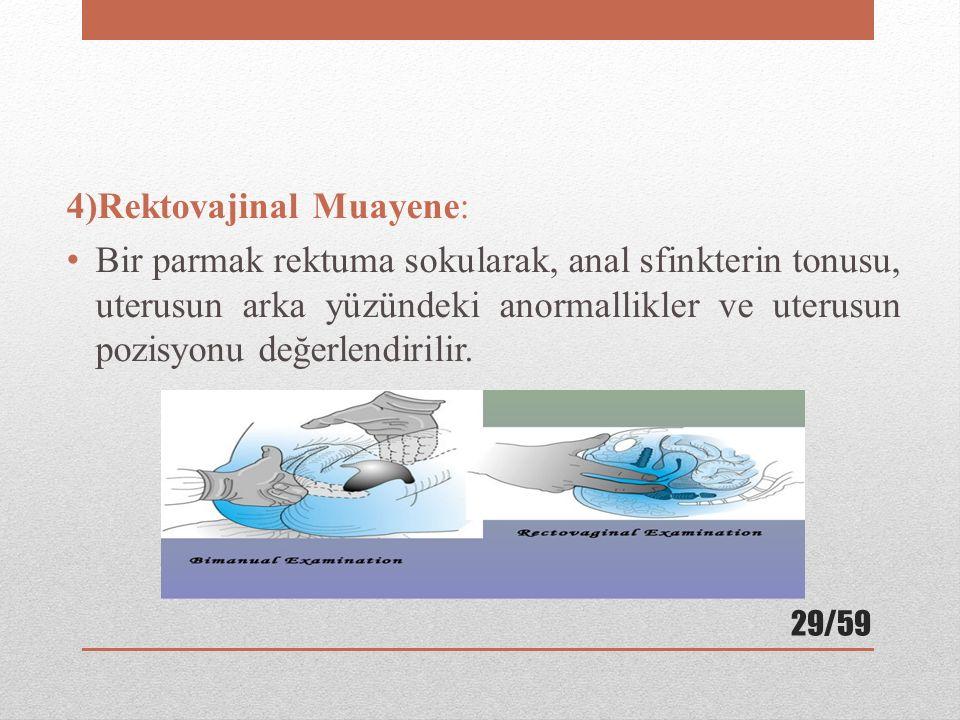 4)Rektovajinal Muayene: Bir parmak rektuma sokularak, anal sfinkterin tonusu, uterusun arka yüzündeki anormallikler ve uterusun pozisyonu değerlendiri