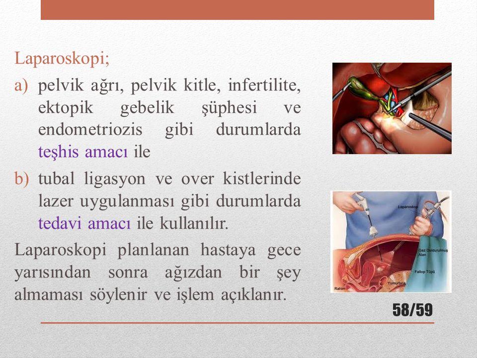 Laparoskopi; a)pelvik ağrı, pelvik kitle, infertilite, ektopik gebelik şüphesi ve endometriozis gibi durumlarda teşhis amacı ile b)tubal ligasyon ve o