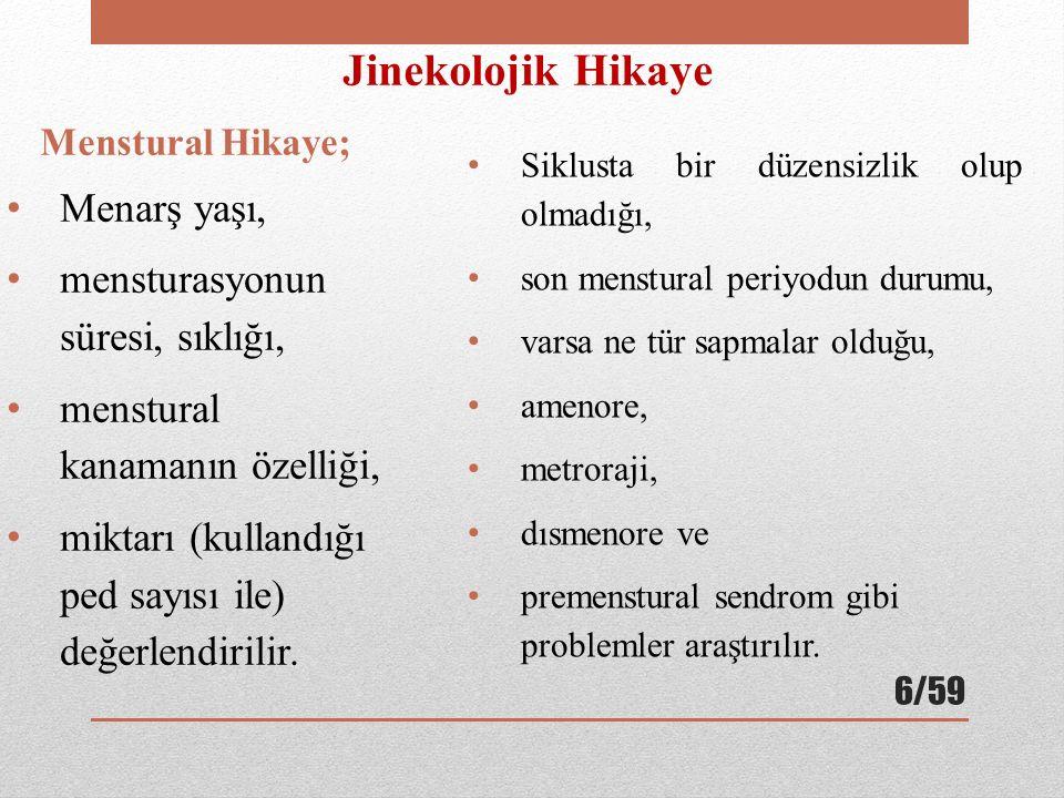 Jinekolojik Hikaye Menstural Hikaye; Menarş yaşı, mensturasyonun süresi, sıklığı, menstural kanamanın özelliği, miktarı (kullandığı ped sayısı ile) değerlendirilir.