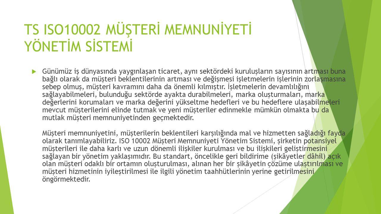 TS ISO10002 MÜŞTERİ MEMNUNİYETİ YÖNETİM SİSTEMİ  Günümüz iş dünyasında yaygınlaşan ticaret, aynı sektördeki kuruluşların sayısının artması buna bağlı olarak da müşteri beklentilerinin artması ve değişmesi işletmelerin işlerinin zorlaşmasına sebep olmuş, müşteri kavramını daha da önemli kılmıştır.