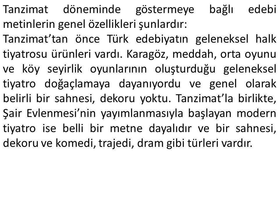 Tanzimat döneminde göstermeye bağlı edebi metinlerin genel özellikleri şunlardır: Tanzimat'tan önce Türk edebiyatın geleneksel halk tiyatrosu ürünleri vardı.