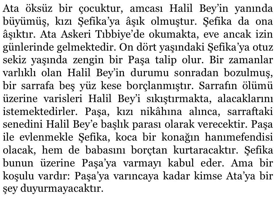 Ata öksüz bir çocuktur, amcası Halil Bey'in yanında büyümüş, kızı Şefika'ya âşık olmuştur.