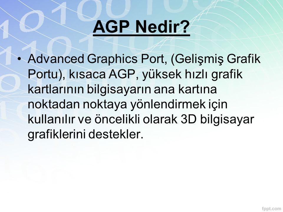 AGP Nedir? Advanced Graphics Port, (Gelişmiş Grafik Portu), kısaca AGP, yüksek hızlı grafik kartlarının bilgisayarın ana kartına noktadan noktaya yönl