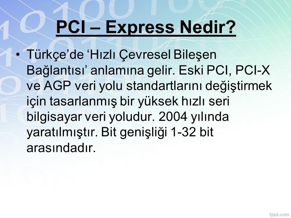 PCI – Express Nedir? Türkçe'de 'Hızlı Çevresel Bileşen Bağlantısı' anlamına gelir. Eski PCI, PCI-X ve AGP veri yolu standartlarını değiştirmek için ta