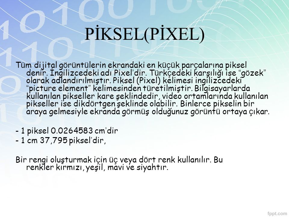 PİKSEL(PİXEL) T ü m dijital g ö r ü nt ü lerin ekrandaki en k üçü k par ç alarına piksel denir. İngilizcedeki adı Pixel ' dir. T ü rk ç edeki karşılığ