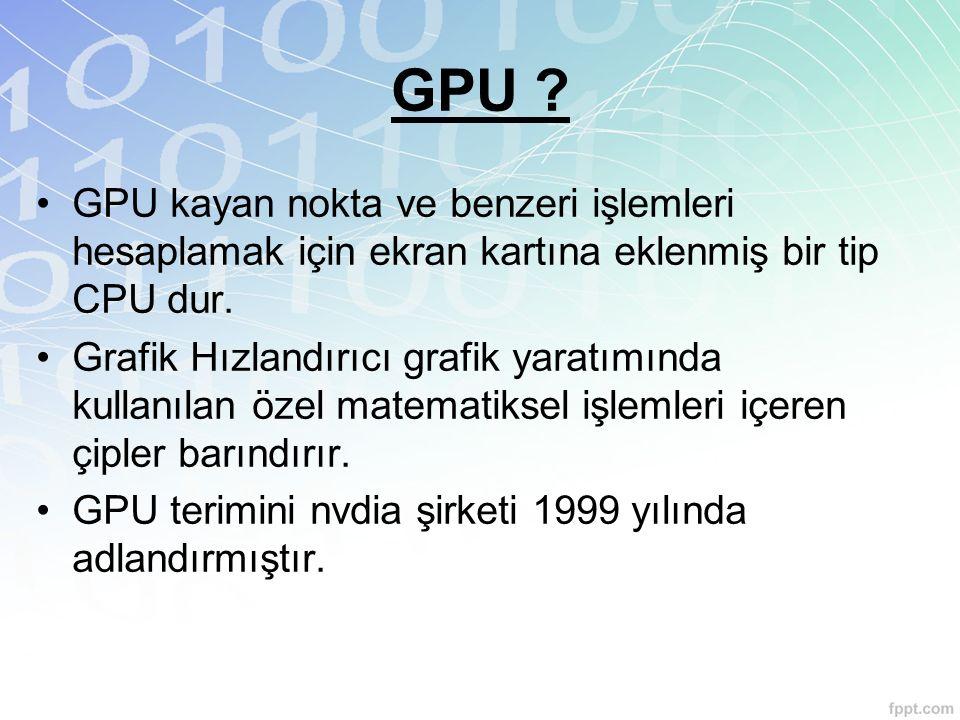 GPU ? GPU kayan nokta ve benzeri işlemleri hesaplamak için ekran kartına eklenmiş bir tip CPU dur. Grafik Hızlandırıcı grafik yaratımında kullanılan ö