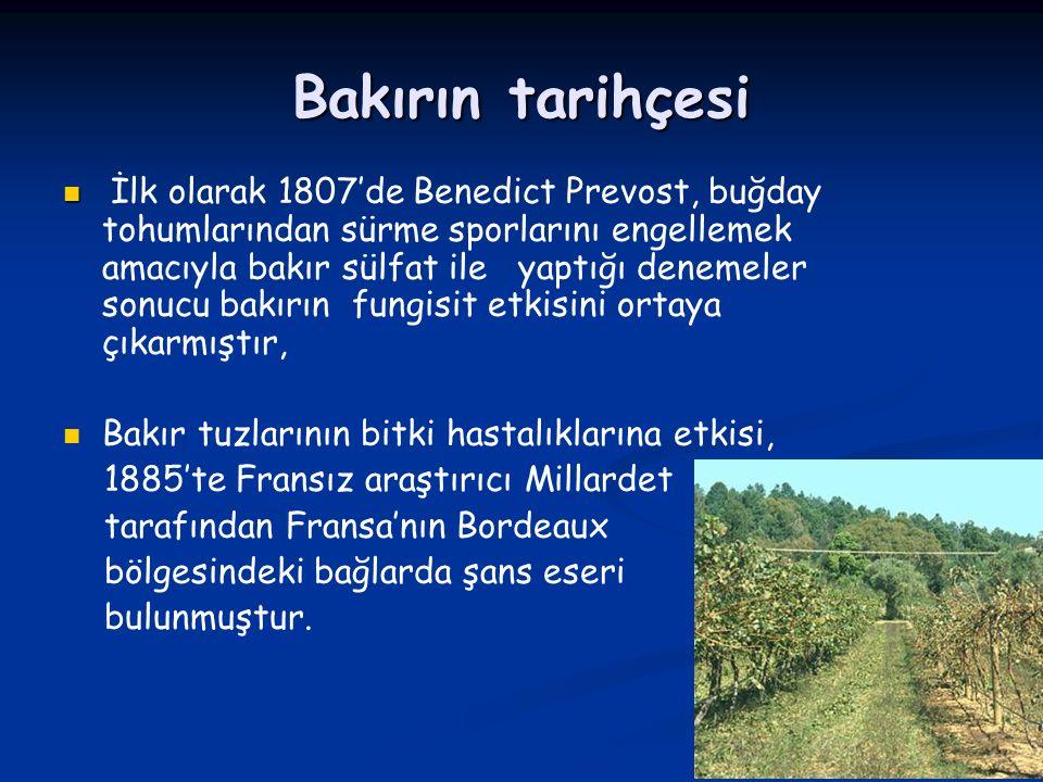Bakırın tarihçesi İlk olarak 1807'de Benedict Prevost, buğday tohumlarından sürme sporlarını engellemek amacıyla bakır sülfat ile yaptığı denemeler sonucu bakırın fungisit etkisini ortaya çıkarmıştır, Bakır tuzlarının bitki hastalıklarına etkisi, 1885'te Fransız araştırıcı Millardet tarafından Fransa'nın Bordeaux bölgesindeki bağlarda şans eseri bulunmuştur.