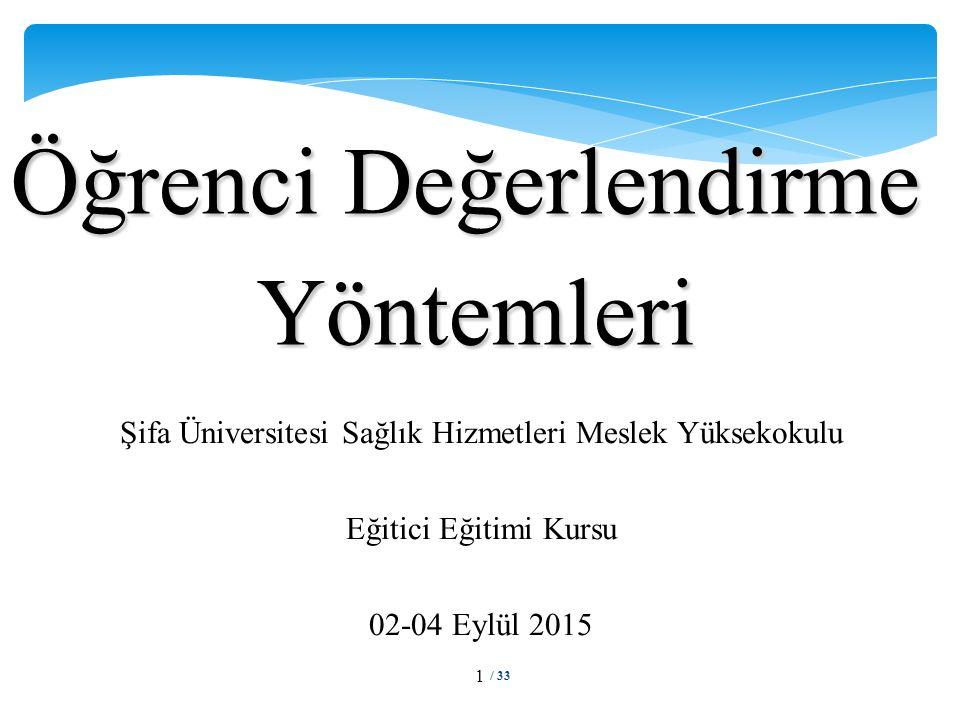 Öğrenci Değerlendirme Yöntemleri / 33 1 Şifa Üniversitesi Sağlık Hizmetleri Meslek Yüksekokulu Eğitici Eğitimi Kursu 02-04 Eylül 2015