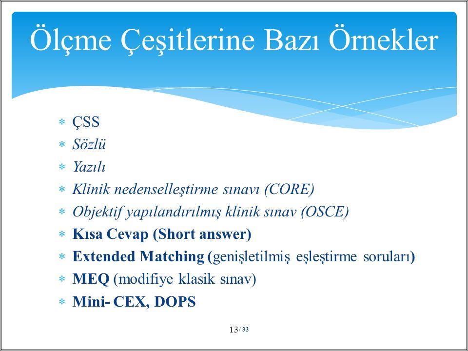  ÇSS  Sözlü  Yazılı  Klinik nedenselleştirme sınavı (CORE)  Objektif yapılandırılmış klinik sınav (OSCE)  Kısa Cevap (Short answer)  Extended Matching (genişletilmiş eşleştirme soruları)  MEQ (modifiye klasik sınav)  Mini- CEX, DOPS / 33 13 Ölçme Çeşitlerine Bazı Örnekler
