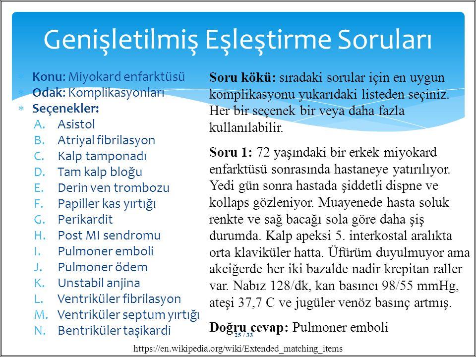  Konu: Miyokard enfarktüsü  Odak: Komplikasyonları  Seçenekler: A.Asistol B.Atriyal fibrilasyon C.Kalp tamponadı D.Tam kalp bloğu E.Derin ven trombozu F.Papiller kas yırtığı G.Perikardit H.Post MI sendromu I.Pulmoner emboli J.Pulmoner ödem K.Unstabil anjina L.Ventriküler fibrilasyon M.Ventriküler septum yırtığı N.Bentriküler taşikardi Genişletilmiş Eşleştirme Soruları https://en.wikipedia.org/wiki/Extended_matching_items Soru kökü: sıradaki sorular için en uygun komplikasyonu yukarıdaki listeden seçiniz.
