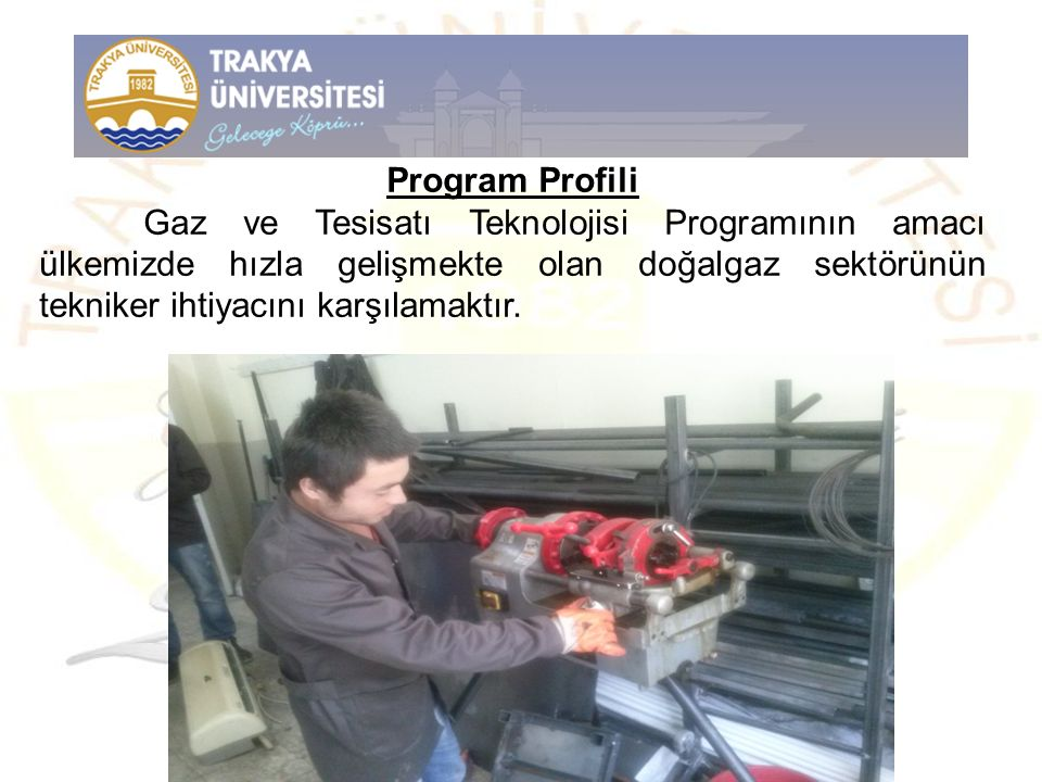 Program Profili Gaz ve Tesisatı Teknolojisi Programının amacı ülkemizde hızla gelişmekte olan doğalgaz sektörünün tekniker ihtiyacını karşılamaktır.