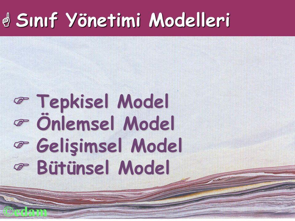  Tepkisel Model  Önlemsel Model  Gelişimsel Model  Bütünsel Model  Sınıf Yönetimi Modelleri ©edam
