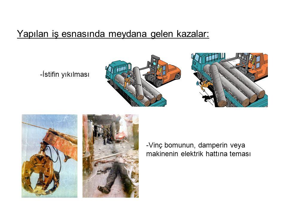Yapılan iş esnasında meydana gelen kazalar: -İstifin yıkılması -Vinç bomunun, damperin veya makinenin elektrik hattına teması