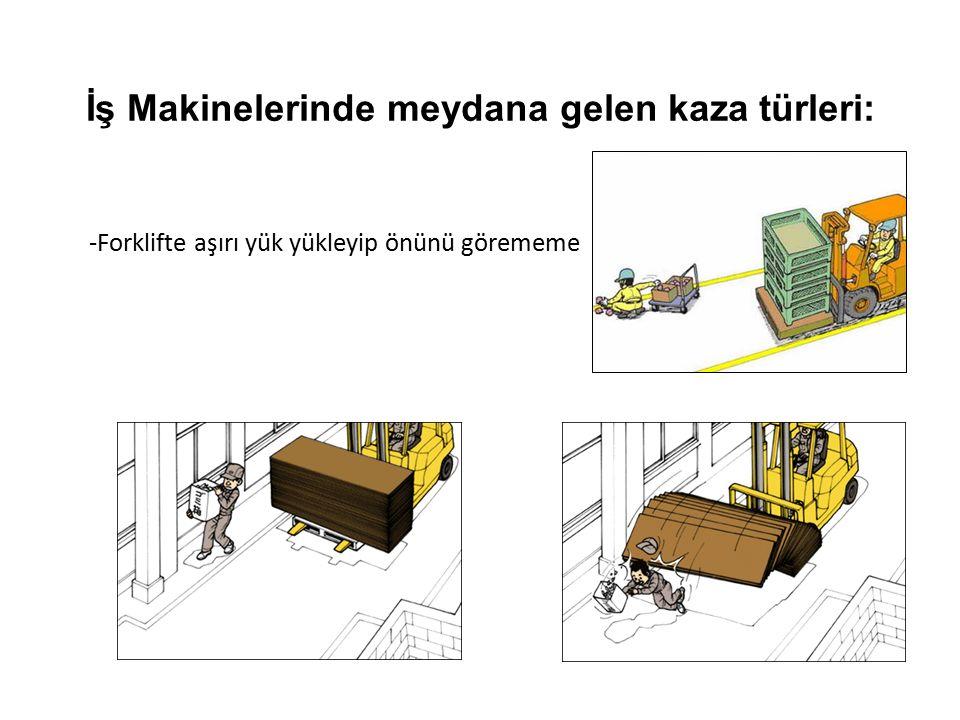 İş Makinelerinde meydana gelen kaza türleri: -Forklifte aşırı yük yükleyip önünü görememe