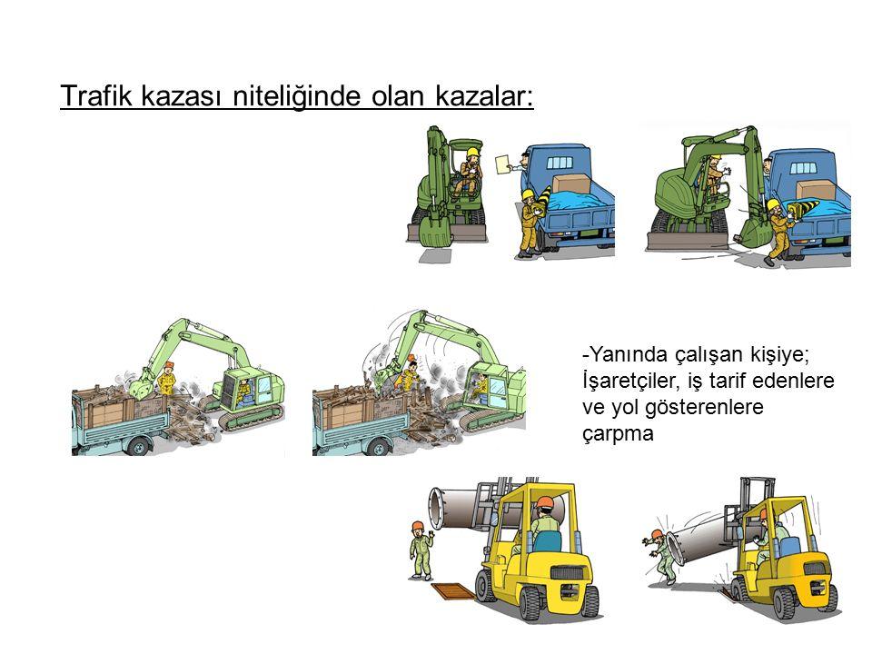 Trafik kazası niteliğinde olan kazalar: -Yanında çalışan kişiye; İşaretçiler, iş tarif edenlere ve yol gösterenlere çarpma