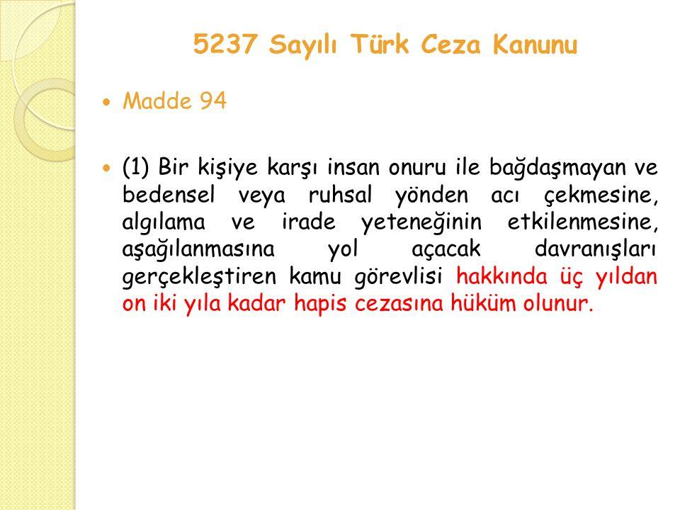 5237 Sayılı Türk Ceza Kanunu Madde 94 (1) Bir kişiye karşı insan onuru ile bağdaşmayan ve bedensel veya ruhsal yönden acı çekmesine, algılama ve irade yeteneğinin etkilenmesine, aşağılanmasına yol açacak davranışları gerçekleştiren kamu görevlisi hakkında üç yıldan on iki yıla kadar hapis cezasına hüküm olunur.