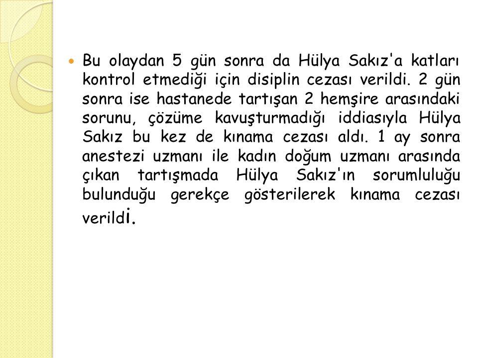 Bu olaydan 5 gün sonra da Hülya Sakız'a katları kontrol etmediği için disiplin cezası verildi. 2 gün sonra ise hastanede tartışan 2 hemşire arasındaki