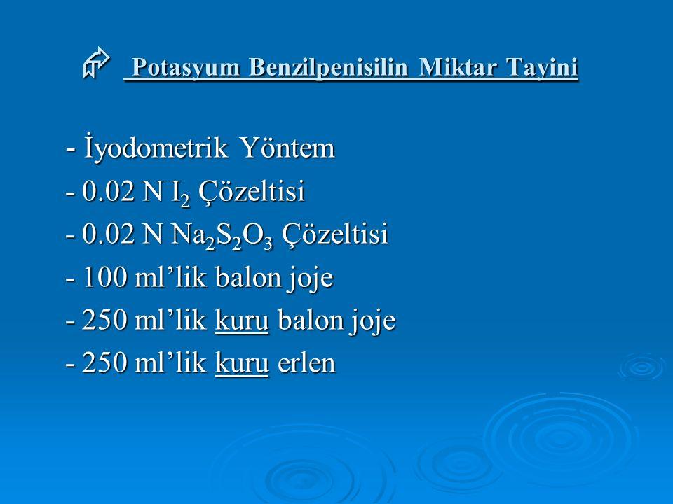  Potasyum Benzilpenisilin Miktar Tayini - İyodometrik Yöntem - İyodometrik Yöntem - 0.02 N I 2 Çözeltisi - 0.02 N I 2 Çözeltisi - 0.02 N Na 2 S 2 O 3 Çözeltisi - 0.02 N Na 2 S 2 O 3 Çözeltisi - 100 ml'lik balon joje - 100 ml'lik balon joje - 250 ml'lik kuru balon joje - 250 ml'lik kuru balon joje - 250 ml'lik kuru erlen - 250 ml'lik kuru erlen