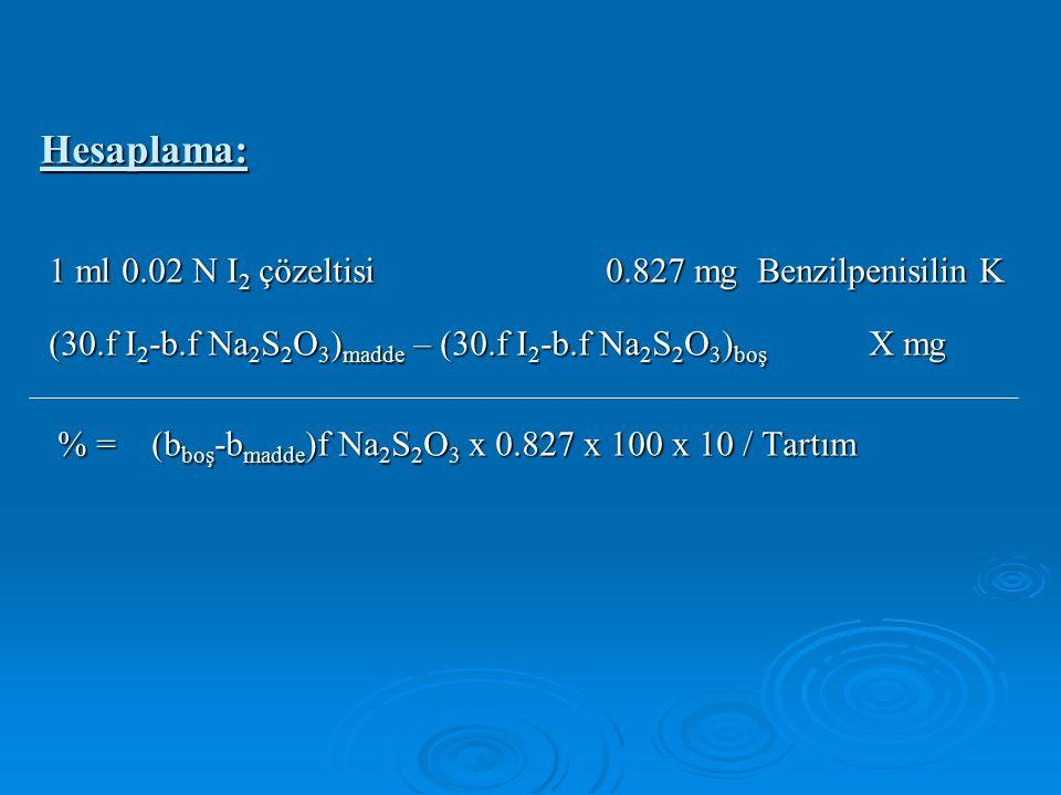 Hesaplama: 1 ml 0.02 N I 2 çözeltisi 0.827 mg Benzilpenisilin K 1 ml 0.02 N I 2 çözeltisi 0.827 mg Benzilpenisilin K (30.f I 2 -b.f Na 2 S 2 O 3 ) madde – (30.f I 2 -b.f Na 2 S 2 O 3 ) boş X mg (30.f I 2 -b.f Na 2 S 2 O 3 ) madde – (30.f I 2 -b.f Na 2 S 2 O 3 ) boş X mg % = (b boş -b madde )f Na 2 S 2 O 3 x 0.827 x 100 x 10 / Tartım % = (b boş -b madde )f Na 2 S 2 O 3 x 0.827 x 100 x 10 / Tartım
