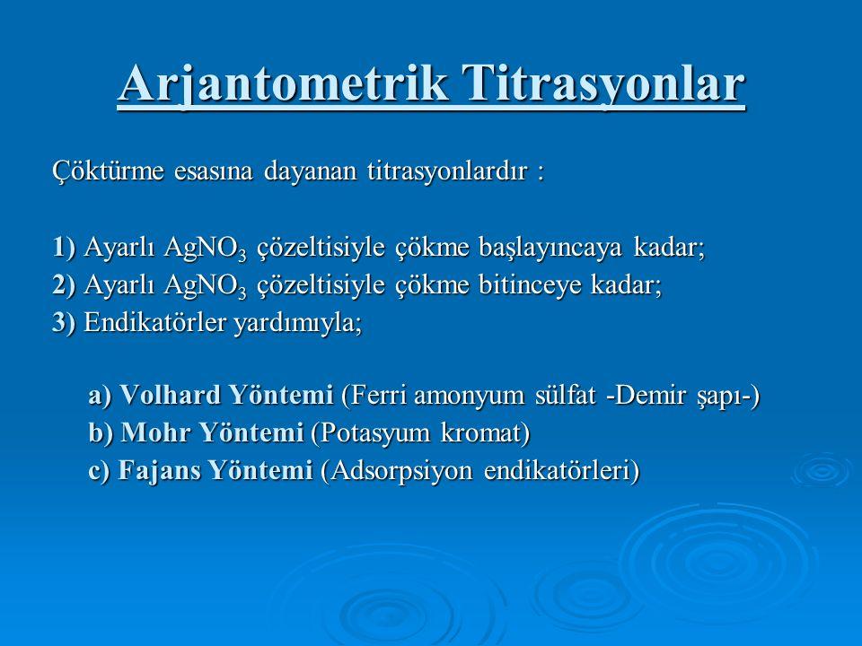Arjantometrik Titrasyonlar Çöktürme esasına dayanan titrasyonlardır : 1) Ayarlı AgNO 3 çözeltisiyle çökme başlayıncaya kadar; 2) Ayarlı AgNO 3 çözeltisiyle çökme bitinceye kadar; 3) Endikatörler yardımıyla; a) Volhard Yöntemi (Ferri amonyum sülfat -Demir şapı-) a) Volhard Yöntemi (Ferri amonyum sülfat -Demir şapı-) b) Mohr Yöntemi (Potasyum kromat) b) Mohr Yöntemi (Potasyum kromat) c) Fajans Yöntemi (Adsorpsiyon endikatörleri) c) Fajans Yöntemi (Adsorpsiyon endikatörleri)