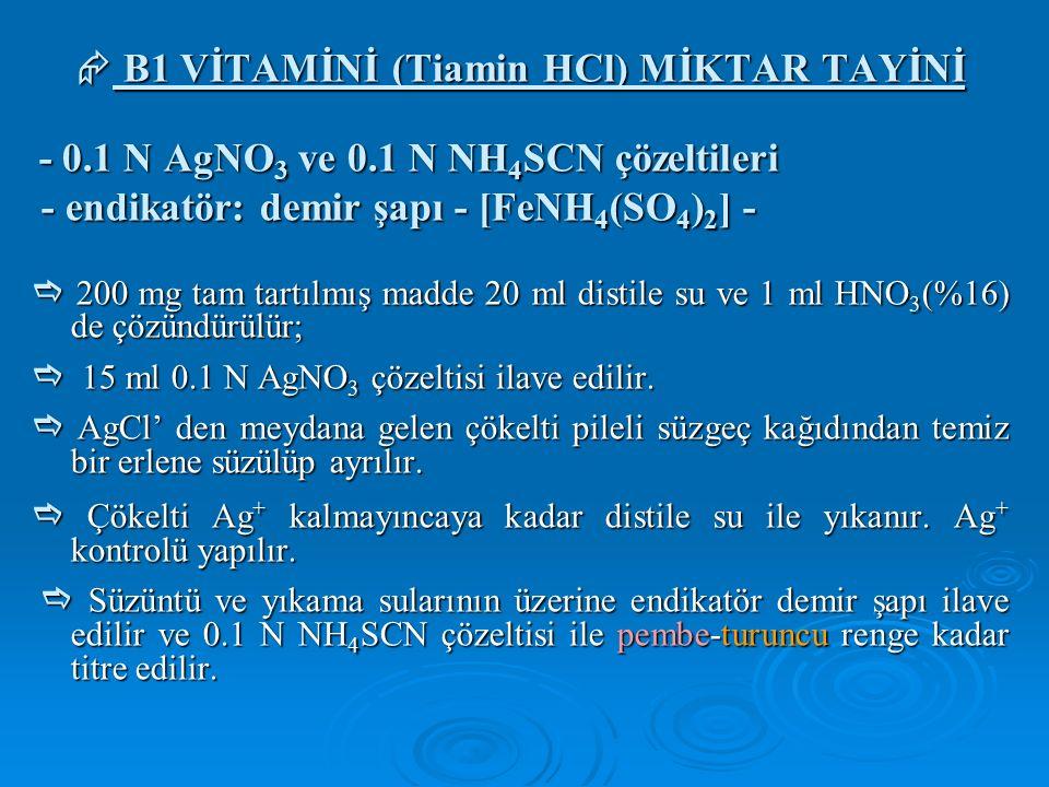  B1 VİTAMİNİ (Tiamin HCl) MİKTAR TAYİNİ - 0.1 N AgNO 3 ve 0.1 N NH 4 SCN çözeltileri - 0.1 N AgNO 3 ve 0.1 N NH 4 SCN çözeltileri - endikatör: demir şapı - [FeNH 4 (SO 4 ) 2 ] - - endikatör: demir şapı - [FeNH 4 (SO 4 ) 2 ] -  200 mg tam tartılmış madde 20 ml distile su ve 1 ml HNO 3 (%16) de çözündürülür;  15 ml 0.1 N AgNO 3 çözeltisi ilave edilir.