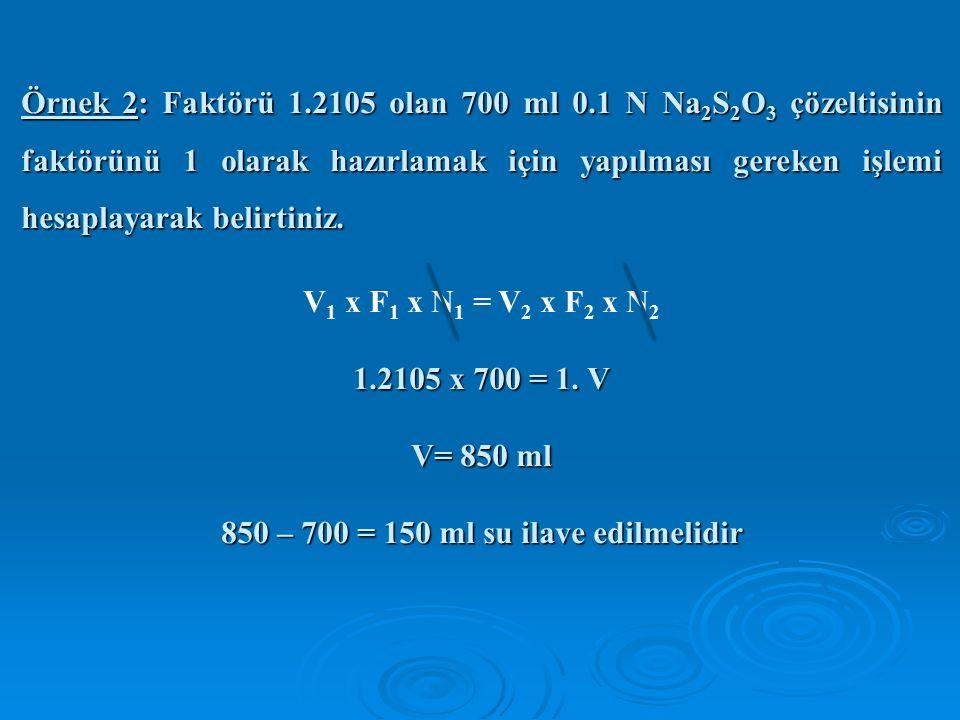 Örnek 2: Faktörü 1.2105 olan 700 ml 0.1 N Na 2 S 2 O 3 çözeltisinin faktörünü 1 olarak hazırlamak için yapılması gereken işlemi hesaplayarak belirtiniz.