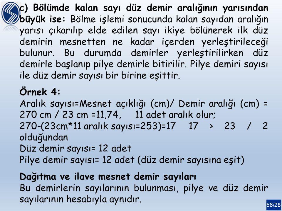 56/28 c) Bölümde kalan sayı düz demir aralığının yarısından büyük ise: Bölme işlemi sonucunda kalan sayıdan aralığın yarısı çıkarılıp elde edilen sayı ikiye bölünerek ilk düz demirin mesnetten ne kadar içerden yerleştirileceği bulunur.