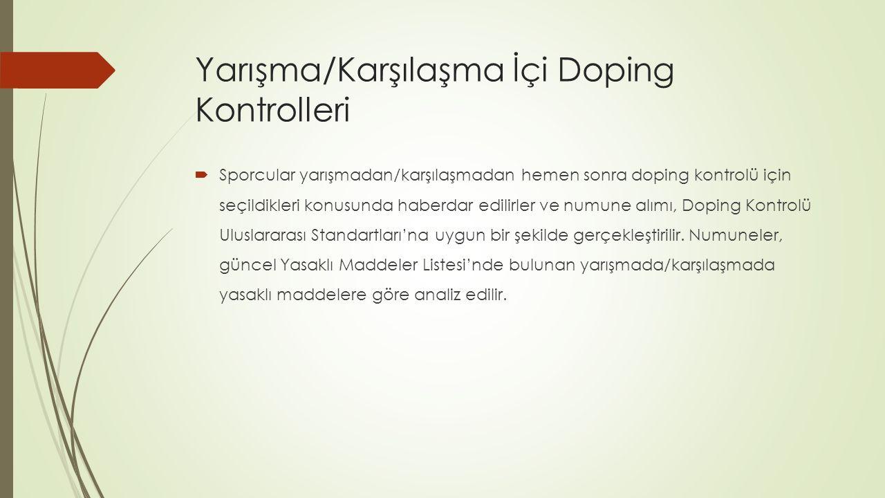 Yarışma/Karşılaşma İçi Doping Kontrolleri  Sporcular yarışmadan/karşılaşmadan hemen sonra doping kontrolü için seçildikleri konusunda haberdar edilirler ve numune alımı, Doping Kontrolü Uluslararası Standartları'na uygun bir şekilde gerçekleştirilir.
