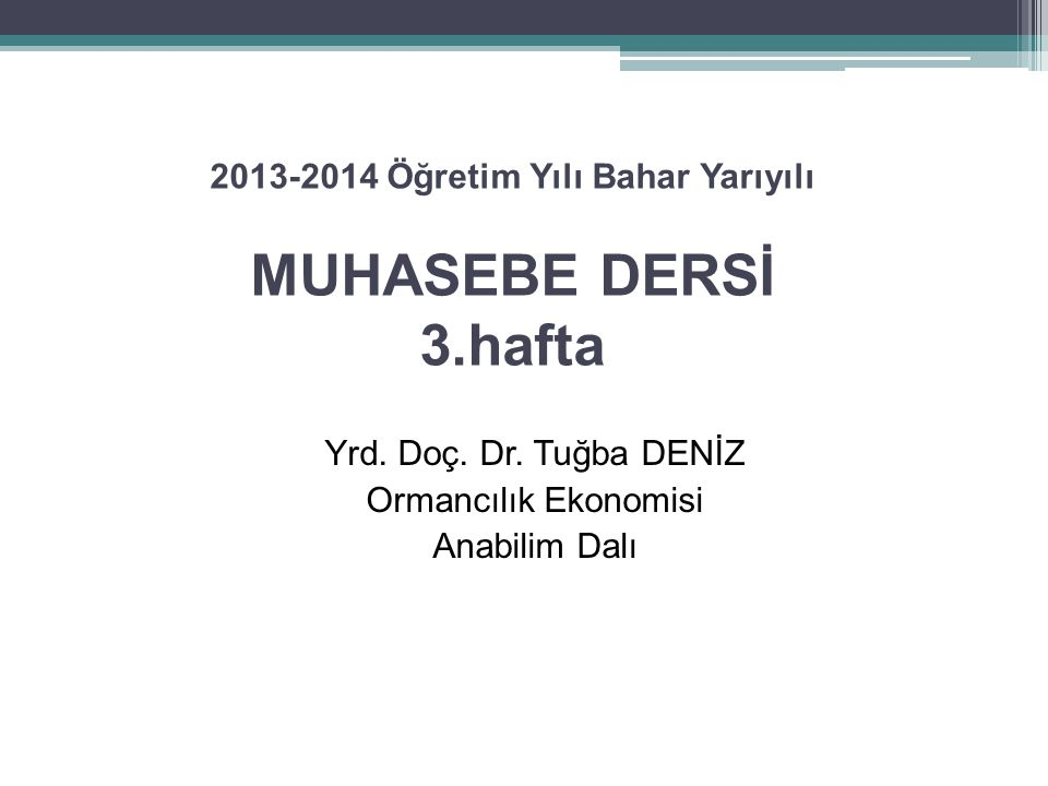 2013-2014 Öğretim Yılı Bahar Yarıyılı MUHASEBE DERSİ 3.hafta Yrd. Doç. Dr. Tuğba DENİZ Ormancılık Ekonomisi Anabilim Dalı