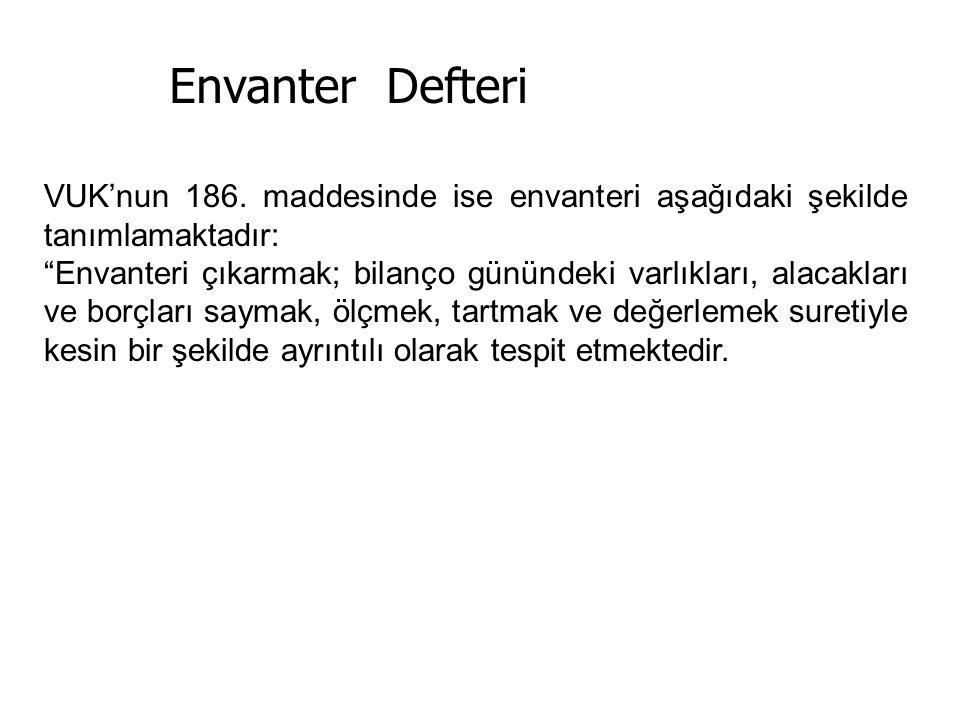 """Envanter Defteri VUK'nun 186. maddesinde ise envanteri aşağıdaki şekilde tanımlamaktadır: """"Envanteri çıkarmak; bilanço günündeki varlıkları, alacaklar"""