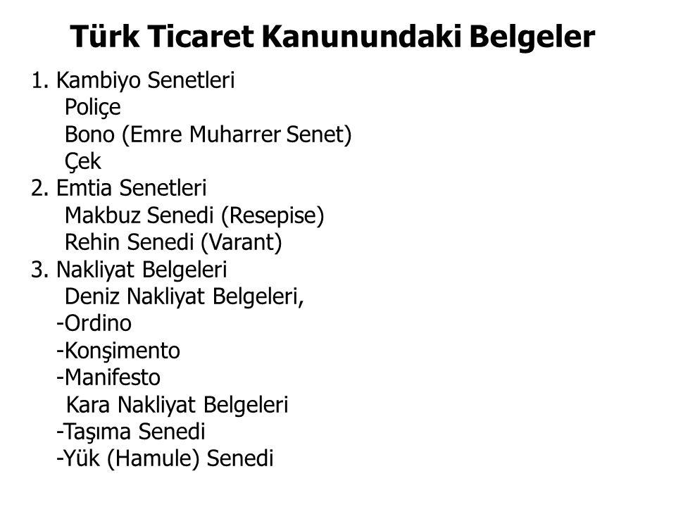 Türk Ticaret Kanunundaki Belgeler 1.Kambiyo Senetleri Poliçe Bono (Emre Muharrer Senet) Çek 2.Emtia Senetleri Makbuz Senedi (Resepise) Rehin Senedi (V